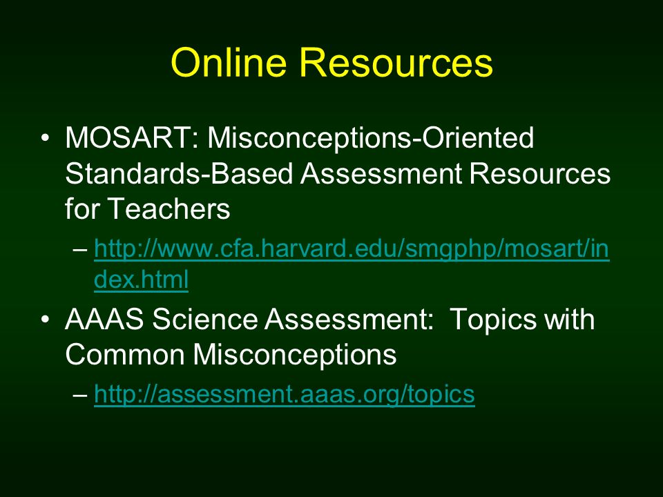 Online Resources MOSART: Misconceptions-Oriented Standards-Based Assessment Resources for Teachers –http://www.cfa.harvard.edu/smgphp/mosart/in dex.htmlhttp://www.cfa.harvard.edu/smgphp/mosart/in dex.html AAAS Science Assessment: Topics with Common Misconceptions –http://assessment.aaas.org/topicshttp://assessment.aaas.org/topics