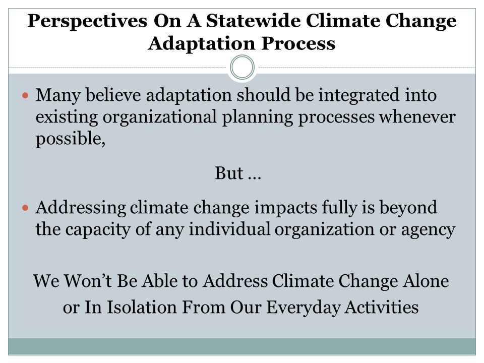 Perspectives On A Statewide Climate Change Adaptation Process Many believe adaptation should be integrated into existing organizational planning processes whenever possible, But … Addressing climate change impacts fully is beyond the capacity of any individual organization or agency We Wont Be Able to Address Climate Change Alone or In Isolation From Our Everyday Activities