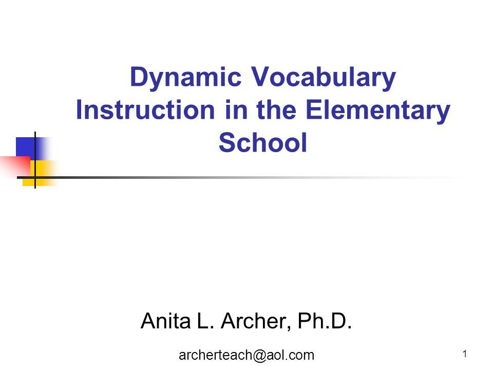 1 Dynamic Vocabulary Instruction in the Elementary School Anita L. Archer, Ph.D. archerteach@aol.com