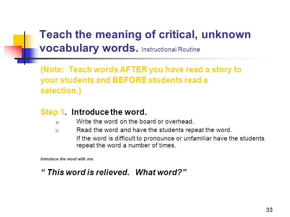 33 Teach the meaning of critical, unknown vocabulary words. Instructional Routine (Note: Teach words AFTER you have read a story to your students and