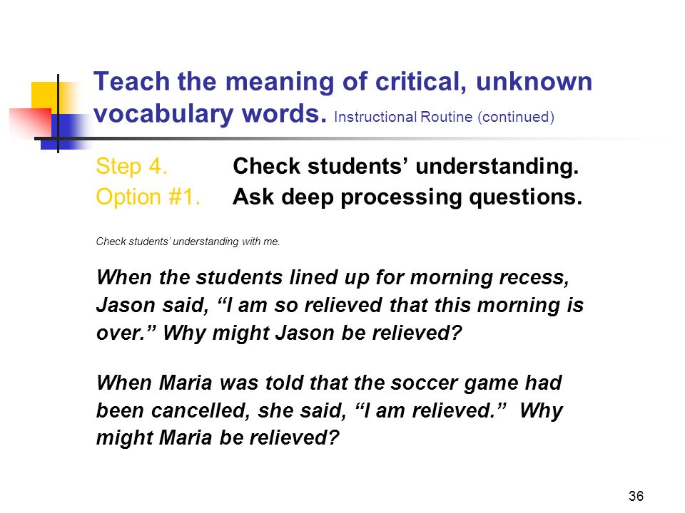 36 Teach the meaning of critical, unknown vocabulary words. Instructional Routine (continued) Step 4. Check students understanding. Option #1. Ask dee