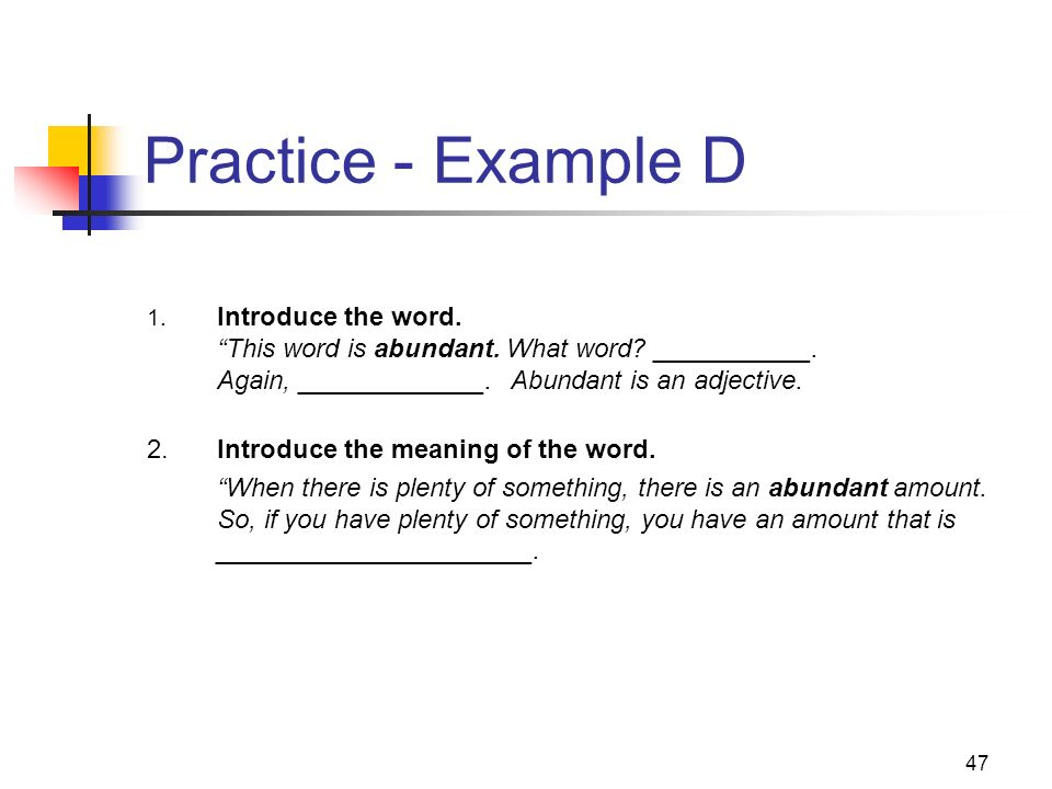 47 Practice - Example D 1. Introduce the word. This word is abundant. What word? ___________. Again, _____________. Abundant is an adjective. 2.Introd
