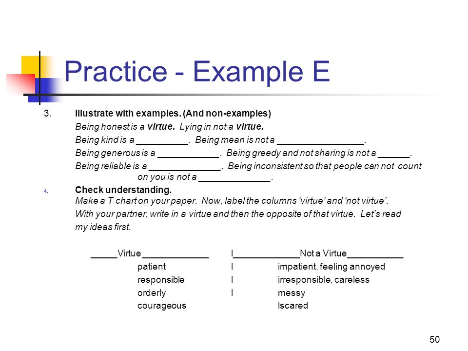 50 Practice - Example E 3.Illustrate with examples. (And non-examples) Being honest is a virtue. Lying in not a virtue. Being kind is a __________. Be