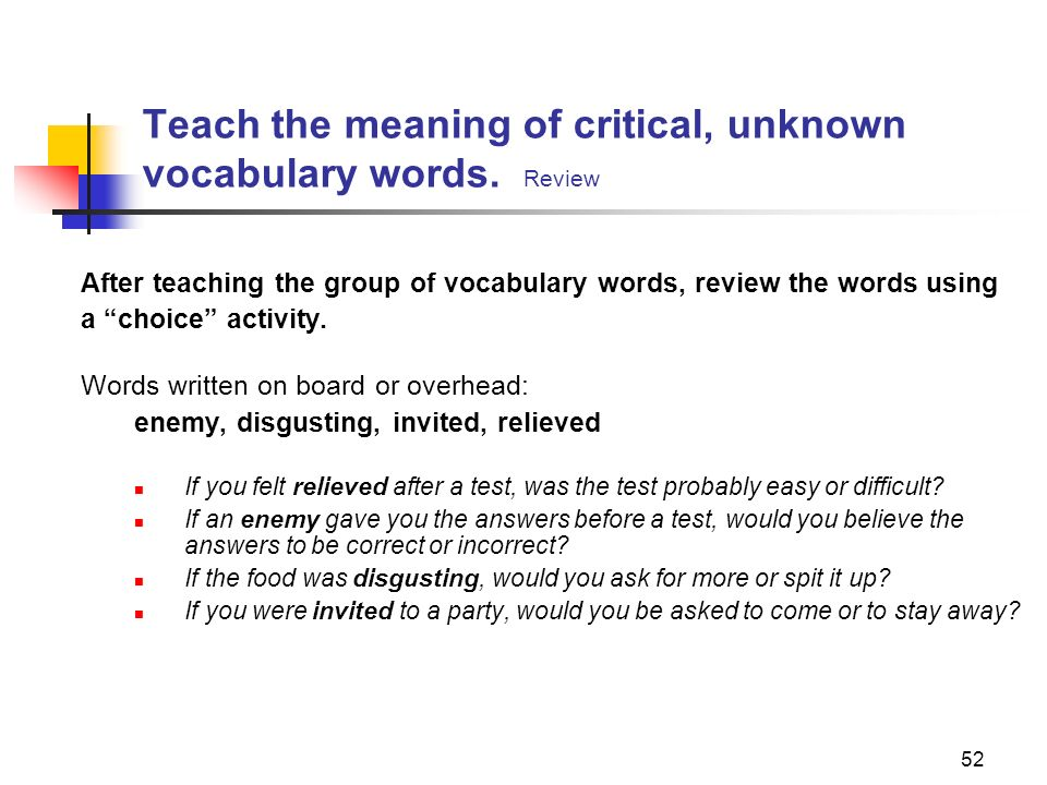 52 Teach the meaning of critical, unknown vocabulary words. Review After teaching the group of vocabulary words, review the words using a choice activ