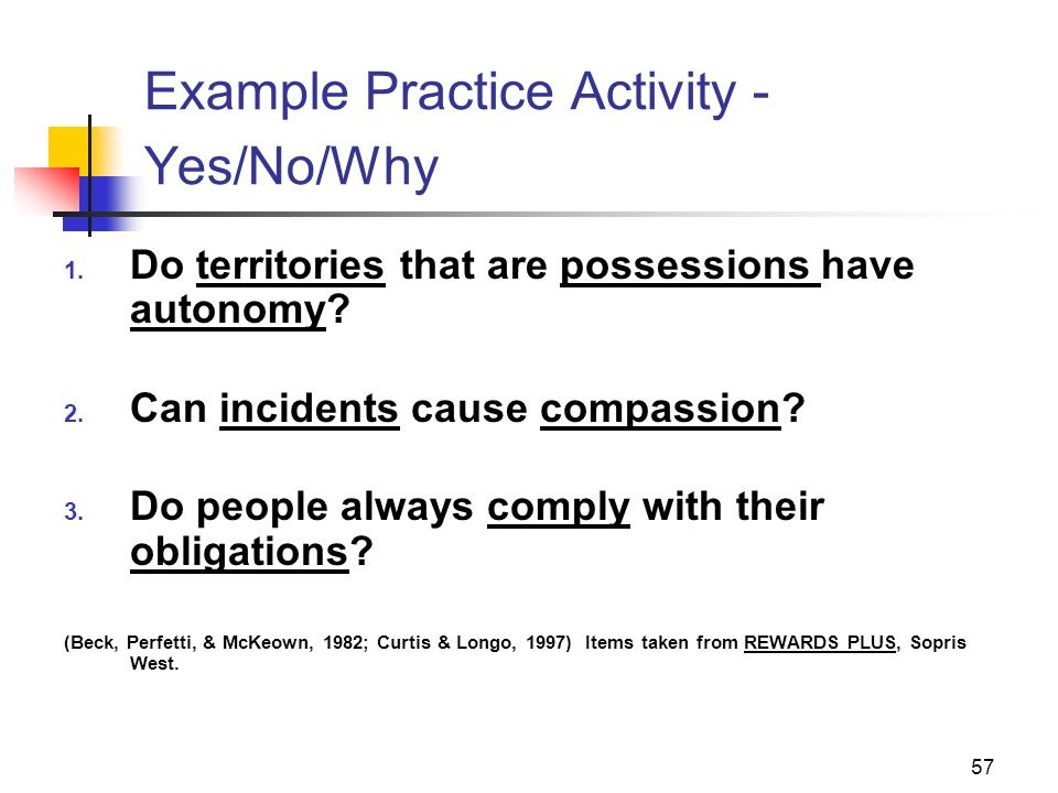 57 Example Practice Activity - Yes/No/Why 1. Do territories that are possessions have autonomy? 2. Can incidents cause compassion? 3. Do people always