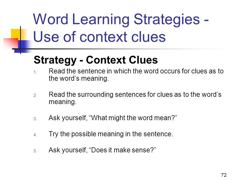 72 Word Learning Strategies - Use of context clues Strategy - Context Clues 1. Read the sentence in which the word occurs for clues as to the words me