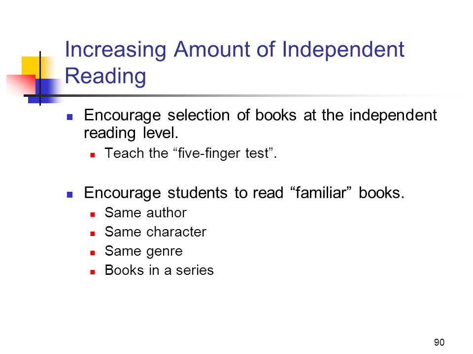 90 Increasing Amount of Independent Reading Encourage selection of books at the independent reading level. Teach the five-finger test. Encourage stude