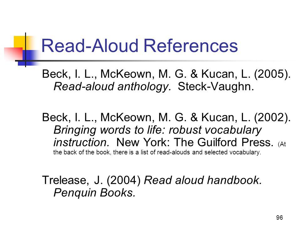 96 Read-Aloud References Beck, I. L., McKeown, M. G. & Kucan, L. (2005). Read-aloud anthology. Steck-Vaughn. Beck, I. L., McKeown, M. G. & Kucan, L. (