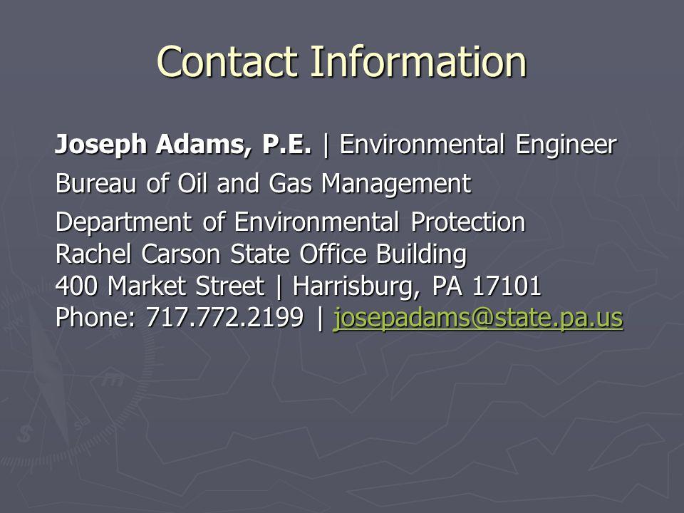 Contact Information Joseph Adams, P.E. | Environmental Engineer Bureau of Oil and Gas Management Department of Environmental Protection Rachel Carson