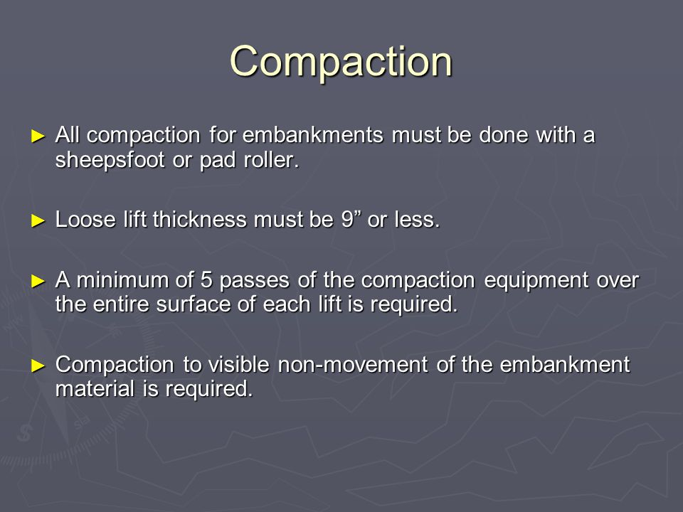 Compaction All compaction for embankments must be done with a sheepsfoot or pad roller. All compaction for embankments must be done with a sheepsfoot