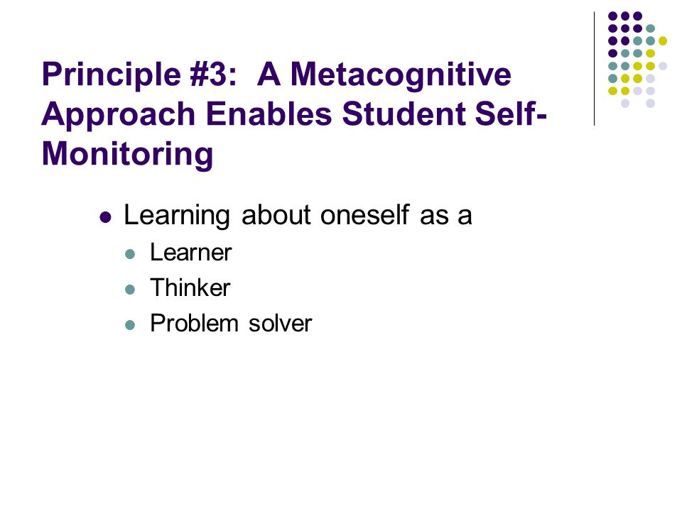 Principle #3: A Metacognitive Approach Enables Student Self- Monitoring Learning about oneself as a Learner Thinker Problem solver