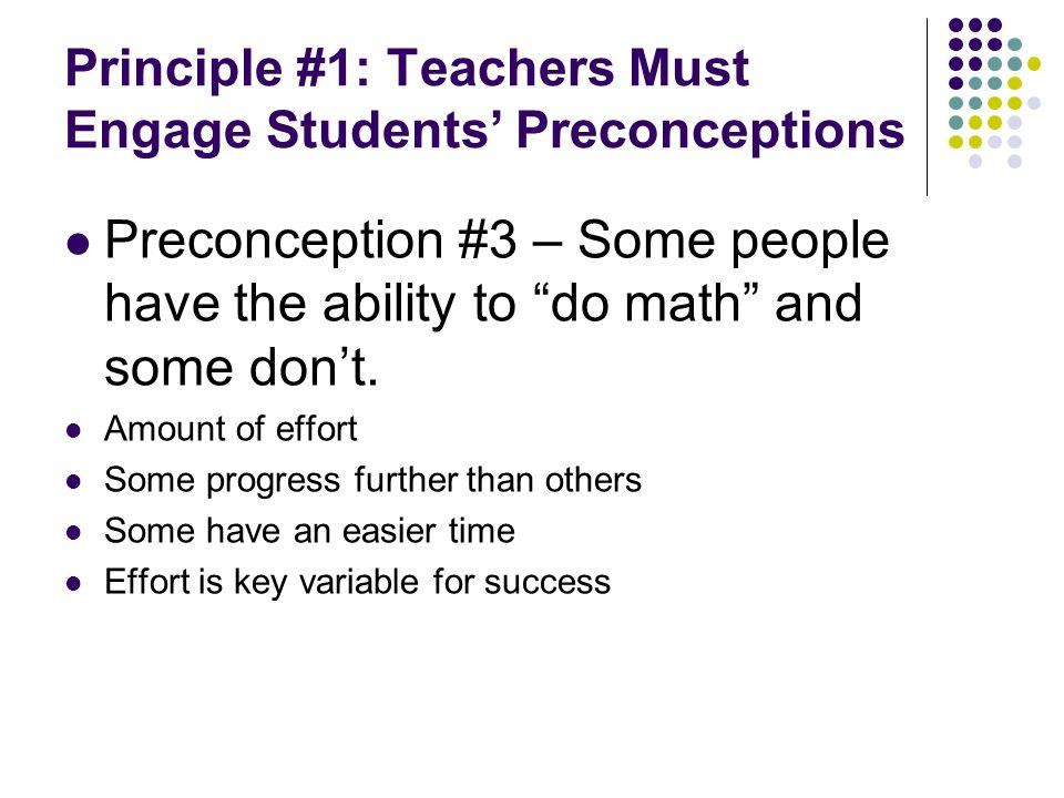 Principle #1: Teachers Must Engage Students Preconceptions Preconception #3 – Some people have the ability to do math and some dont.