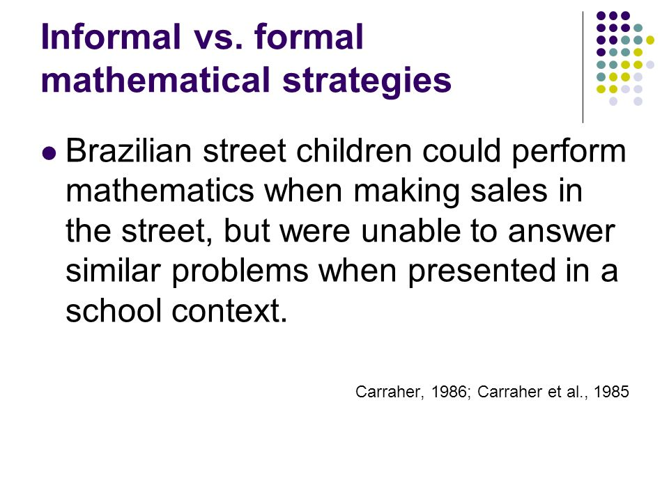Informal vs. formal mathematical strategies Brazilian street children could perform mathematics when making sales in the street, but were unable to an