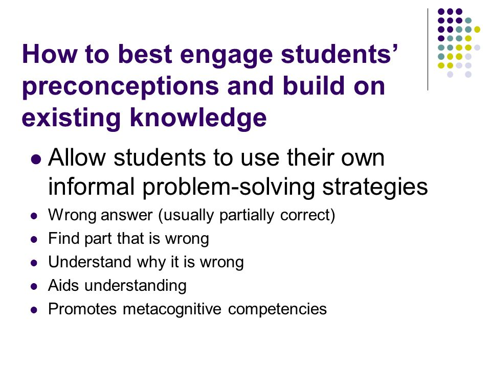 How to best engage students preconceptions and build on existing knowledge Allow students to use their own informal problem-solving strategies Wrong answer (usually partially correct) Find part that is wrong Understand why it is wrong Aids understanding Promotes metacognitive competencies