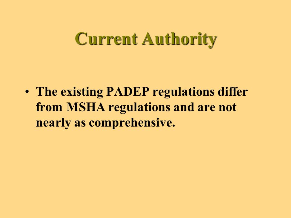 Current Authority The existing PADEP regulations differ from MSHA regulations and are not nearly as comprehensive.