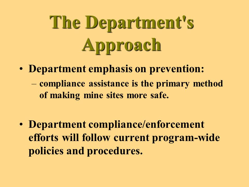 The Department s Approach Department emphasis on prevention: –compliance assistance is the primary method of making mine sites more safe.