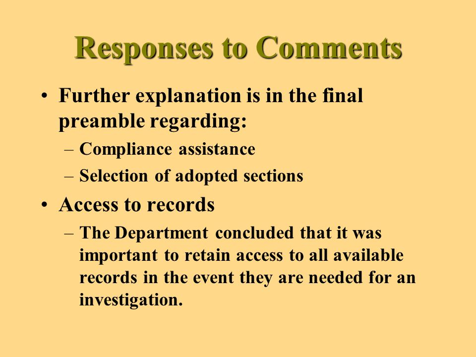 Responses to Comments Further explanation is in the final preamble regarding: –Compliance assistance –Selection of adopted sections Access to records –The Department concluded that it was important to retain access to all available records in the event they are needed for an investigation.