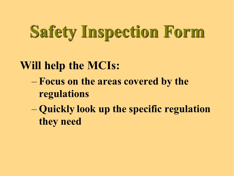 Safety Inspection Form Will help the MCIs: –Focus on the areas covered by the regulations –Quickly look up the specific regulation they need
