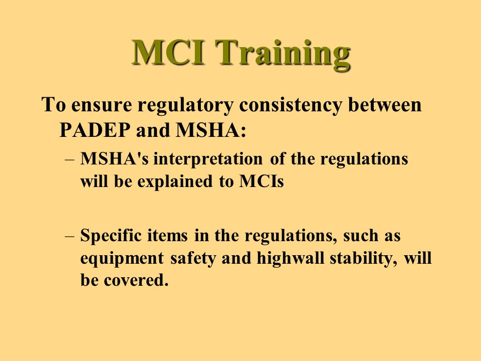 MCI Training To ensure regulatory consistency between PADEP and MSHA: –MSHA s interpretation of the regulations will be explained to MCIs –Specific items in the regulations, such as equipment safety and highwall stability, will be covered.
