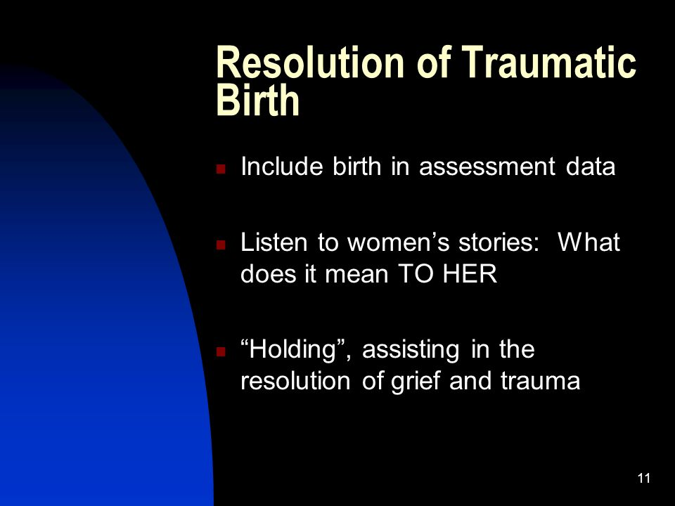 11 Resolution of Traumatic Birth Include birth in assessment data Listen to womens stories: What does it mean TO HER Holding, assisting in the resolution of grief and trauma