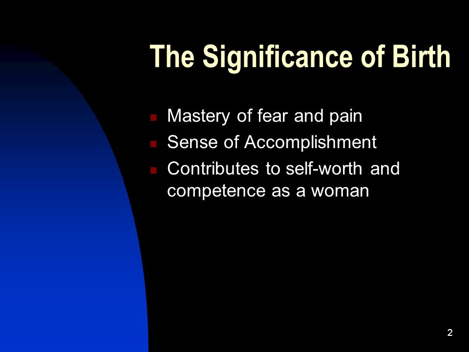2 The Significance of Birth Mastery of fear and pain Sense of Accomplishment Contributes to self-worth and competence as a woman