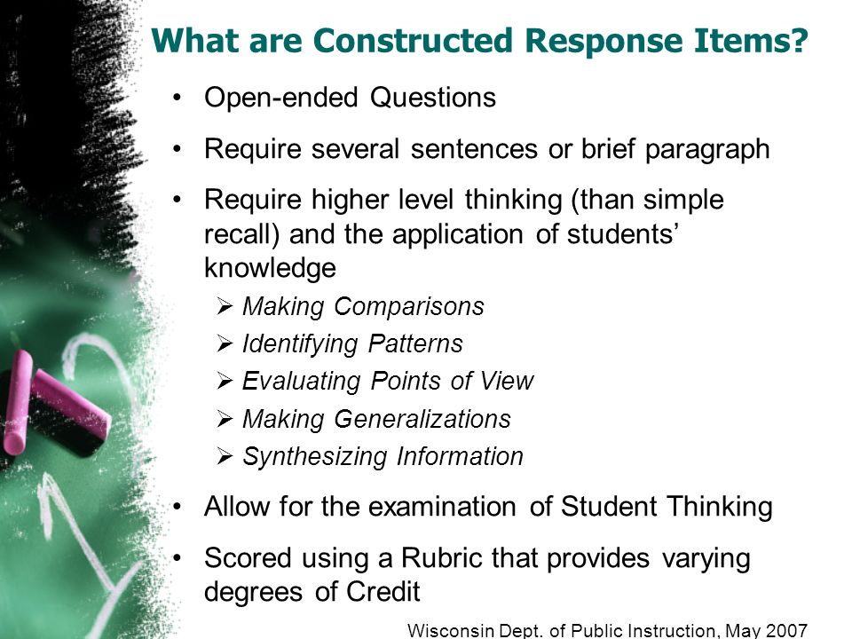 What are Constructed Response Items? Open-ended Questions Require several sentences or brief paragraph Require higher level thinking (than simple reca