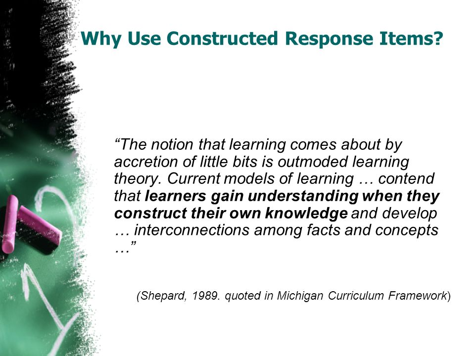 Why Use Constructed Response Items? The notion that learning comes about by accretion of little bits is outmoded learning theory. Current models of le