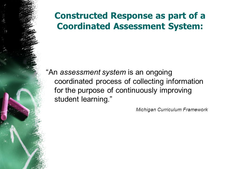 Constructed Response as part of a Coordinated Assessment System: An assessment system is an ongoing coordinated process of collecting information for