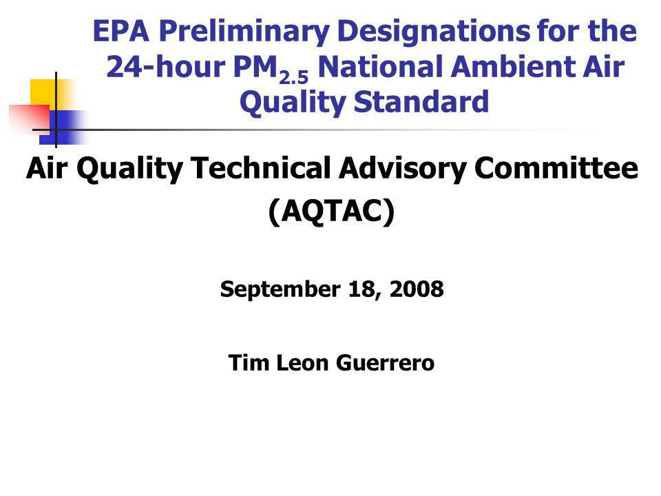 EPA Preliminary Designations for the 24-hour PM 2.5 National Ambient Air Quality Standard Air Quality Technical Advisory Committee (AQTAC) September 18, 2008 Tim Leon Guerrero