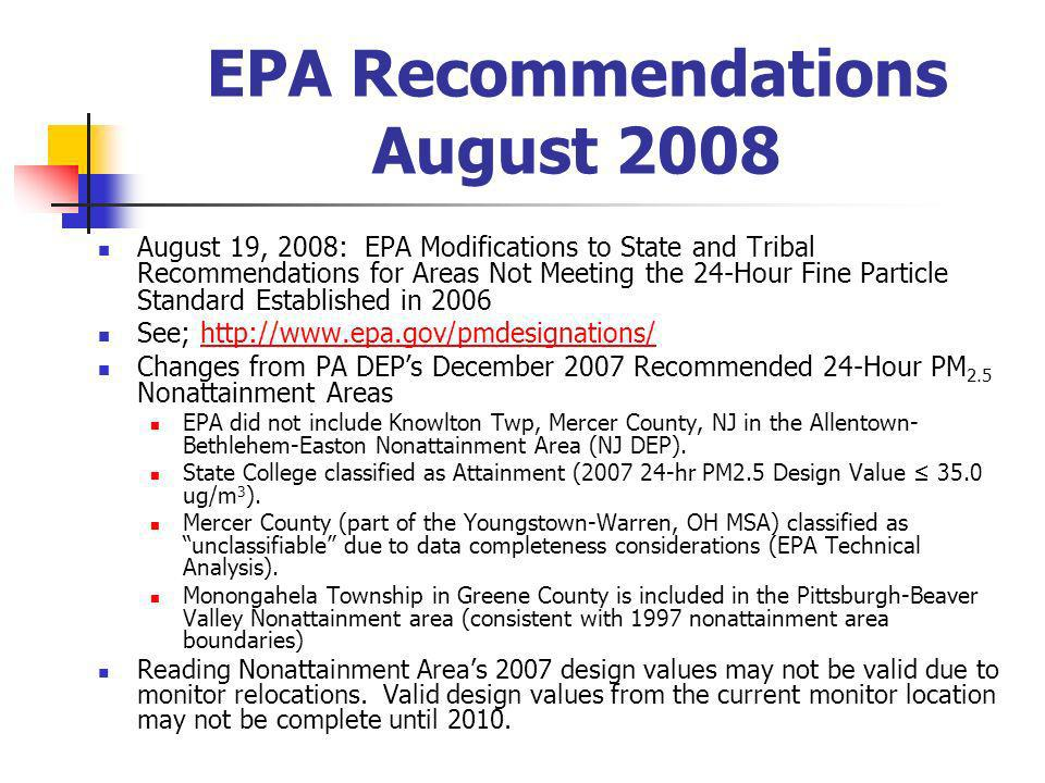 EPA Recommendations August 2008 August 19, 2008: EPA Modifications to State and Tribal Recommendations for Areas Not Meeting the 24-Hour Fine Particle Standard Established in 2006 See; http://www.epa.gov/pmdesignations/http://www.epa.gov/pmdesignations/ Changes from PA DEPs December 2007 Recommended 24-Hour PM 2.5 Nonattainment Areas EPA did not include Knowlton Twp, Mercer County, NJ in the Allentown- Bethlehem-Easton Nonattainment Area (NJ DEP).