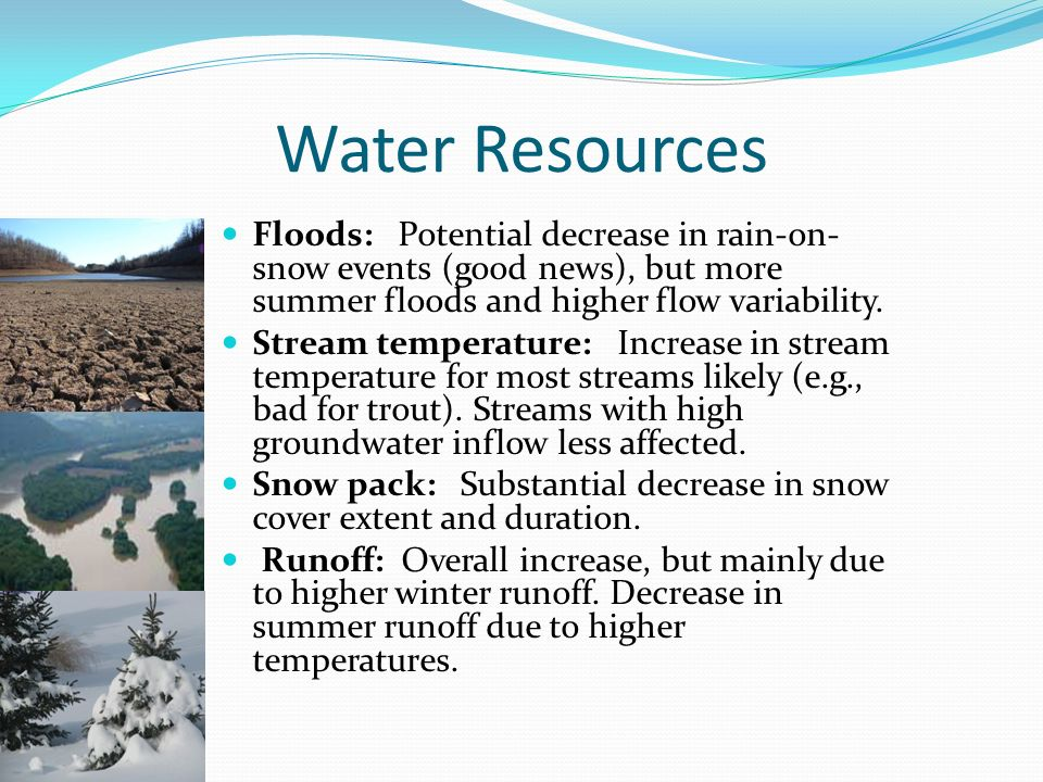 Water Resources Floods: Potential decrease in rain-on- snow events (good news), but more summer floods and higher flow variability.