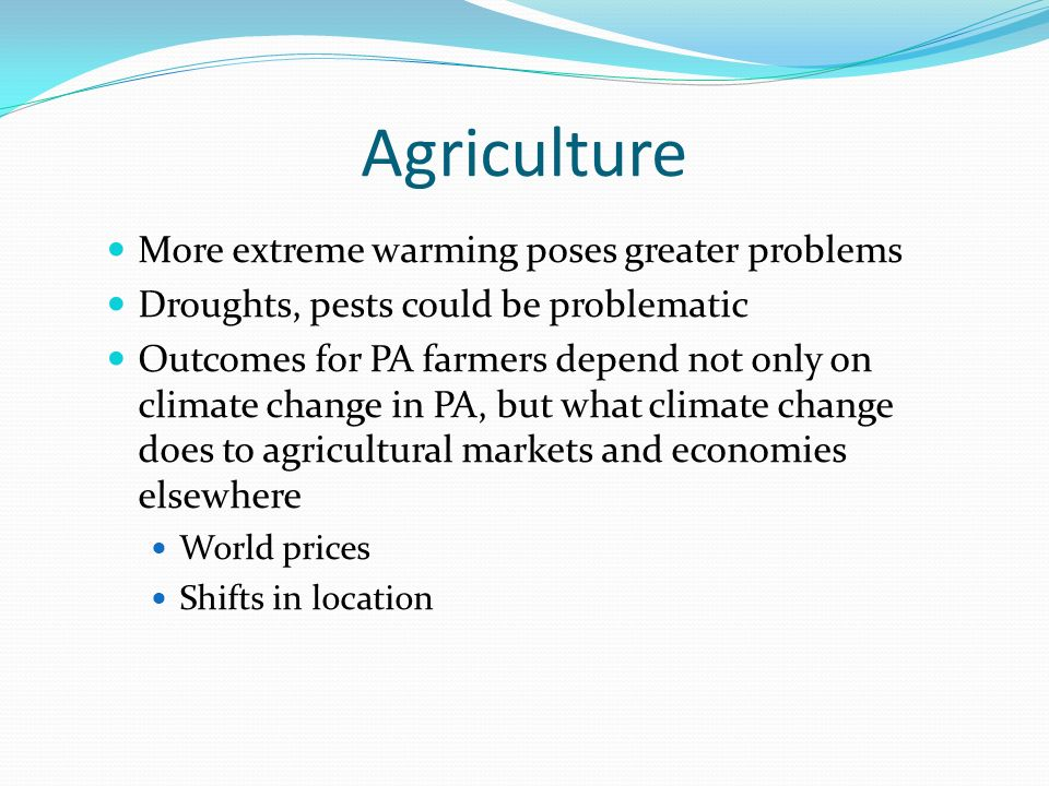 Agriculture More extreme warming poses greater problems Droughts, pests could be problematic Outcomes for PA farmers depend not only on climate change in PA, but what climate change does to agricultural markets and economies elsewhere World prices Shifts in location