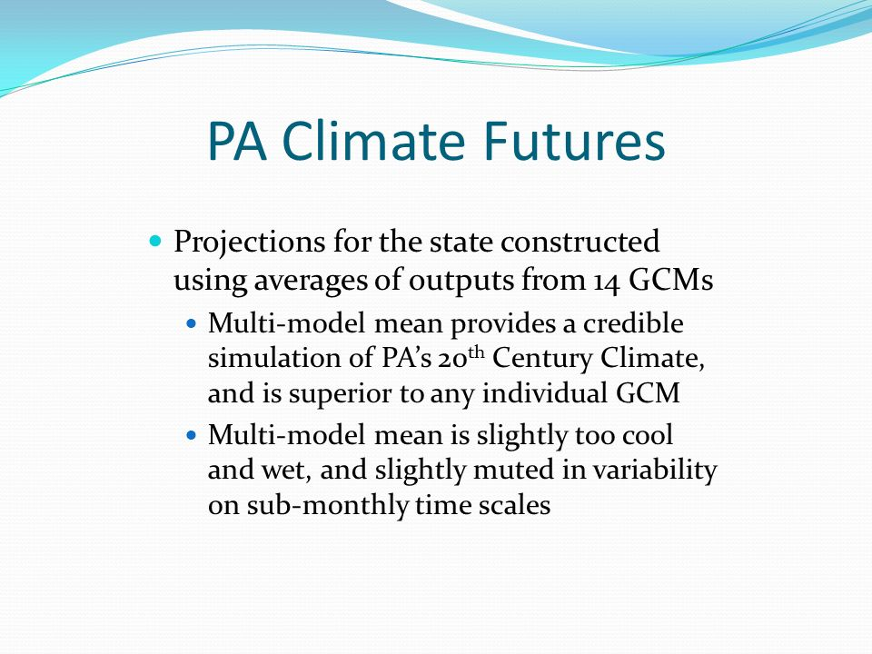 PA Climate Futures Projections for the state constructed using averages of outputs from 14 GCMs Multi-model mean provides a credible simulation of PAs 20 th Century Climate, and is superior to any individual GCM Multi-model mean is slightly too cool and wet, and slightly muted in variability on sub-monthly time scales