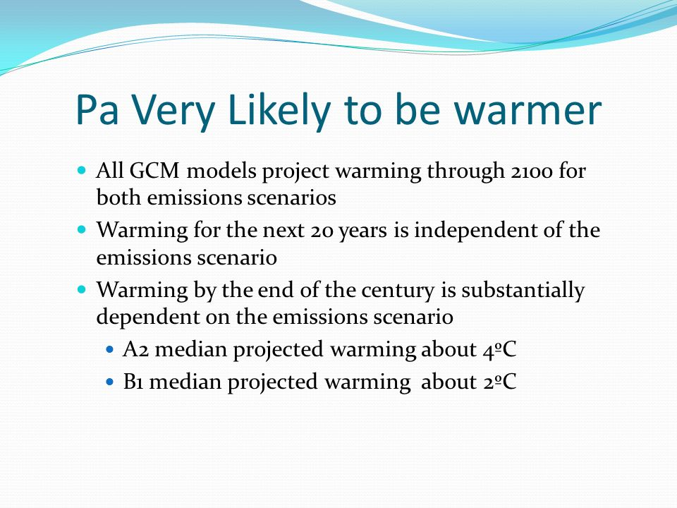 Pa Very Likely to be warmer All GCM models project warming through 2100 for both emissions scenarios Warming for the next 20 years is independent of the emissions scenario Warming by the end of the century is substantially dependent on the emissions scenario A2 median projected warming about 4ºC B1 median projected warming about 2ºC