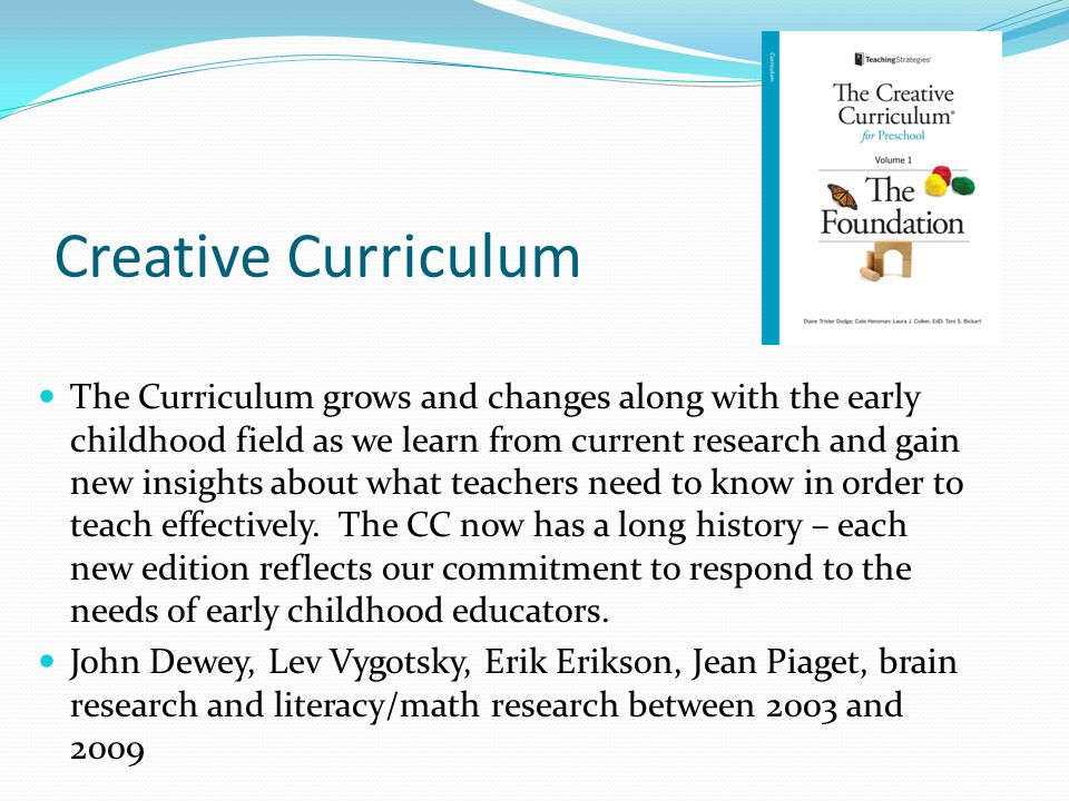 Creative Curriculum The Curriculum grows and changes along with the early childhood field as we learn from current research and gain new insights abou