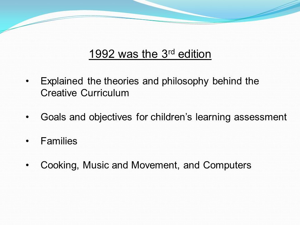 1992 was the 3 rd edition Explained the theories and philosophy behind the Creative Curriculum Goals and objectives for childrens learning assessment