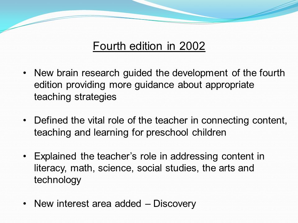 Fourth edition in 2002 New brain research guided the development of the fourth edition providing more guidance about appropriate teaching strategies D