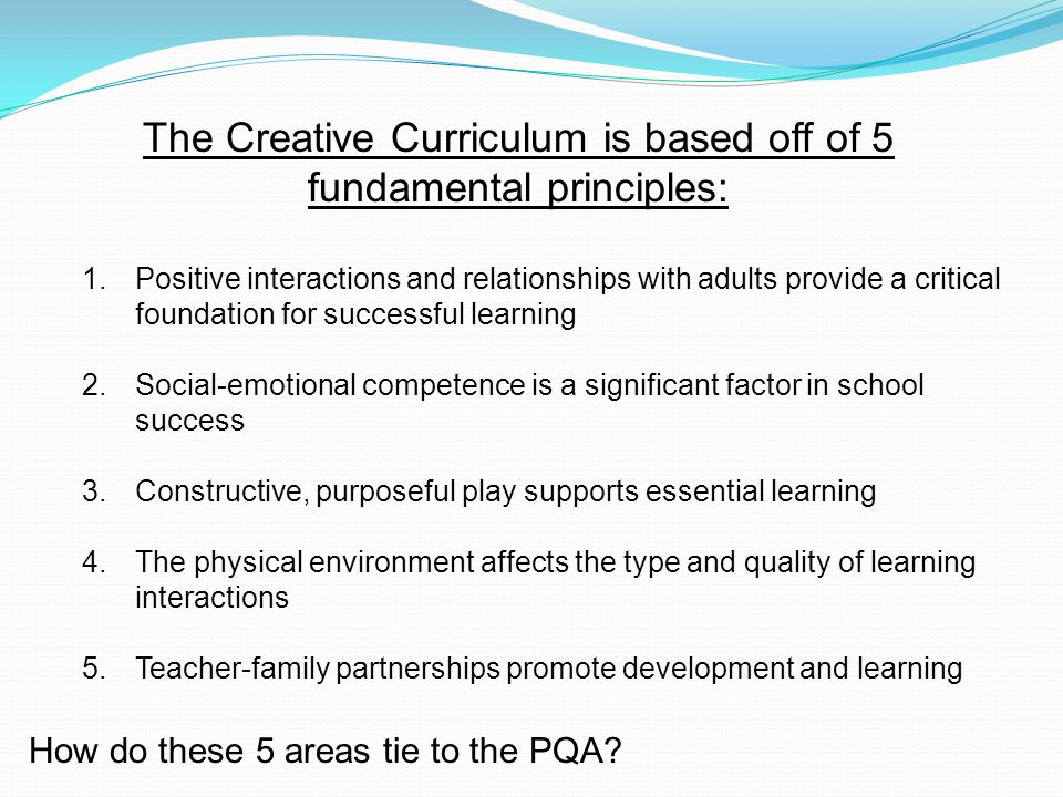 The Creative Curriculum is based off of 5 fundamental principles: 1.Positive interactions and relationships with adults provide a critical foundation