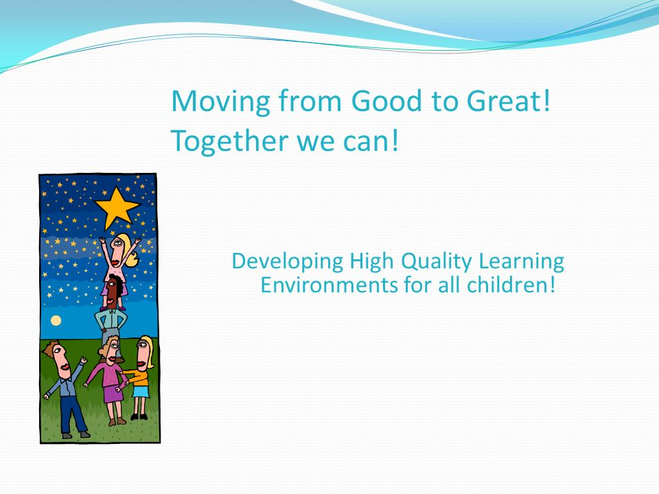 Moving from Good to Great! Together we can! Developing High Quality Learning Environments for all children!