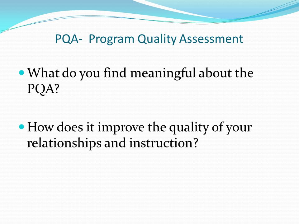 PQA- Program Quality Assessment What do you find meaningful about the PQA? How does it improve the quality of your relationships and instruction?