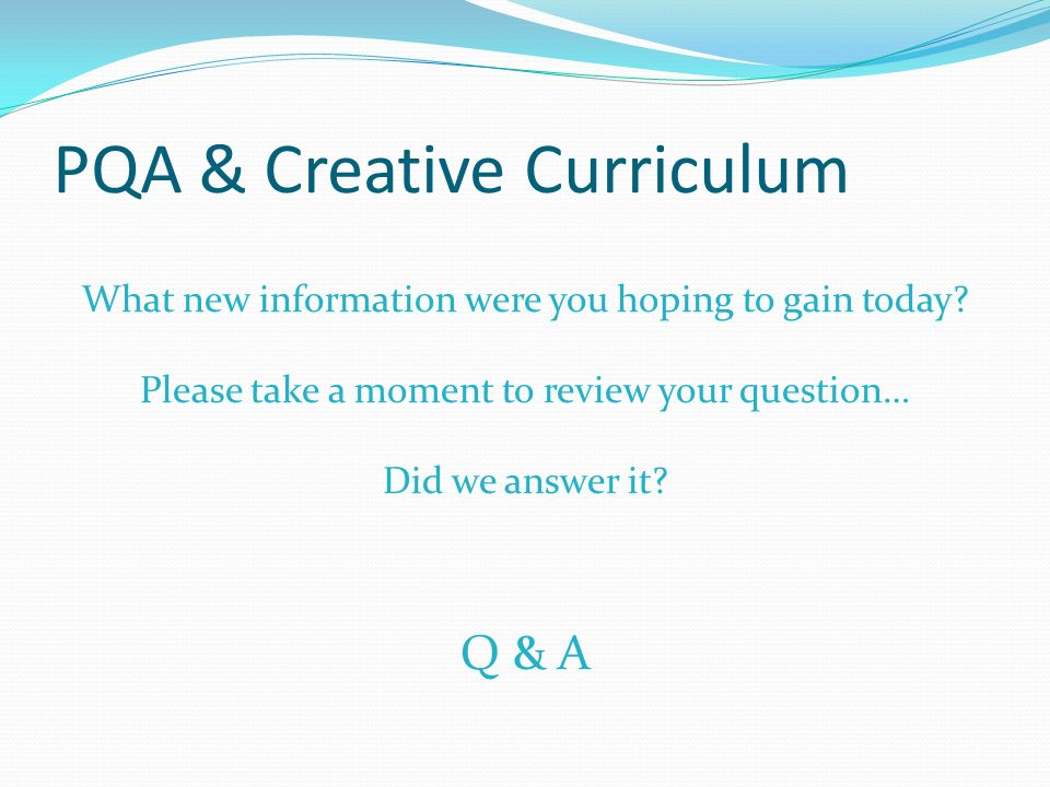 PQA & Creative Curriculum What new information were you hoping to gain today? Please take a moment to review your question… Did we answer it? Q & A