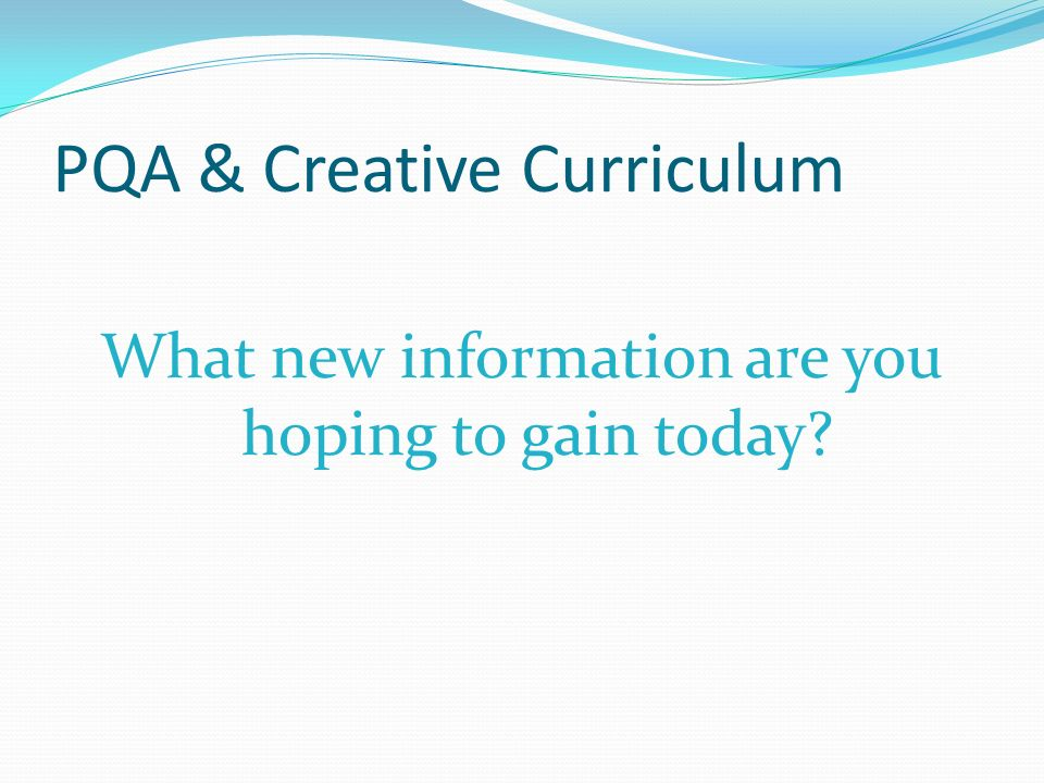 PQA & Creative Curriculum What new information are you hoping to gain today?