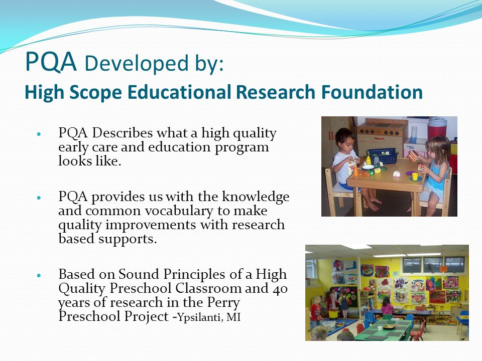 PQA Developed by: High Scope Educational Research Foundation PQA Describes what a high quality early care and education program looks like. PQA provid