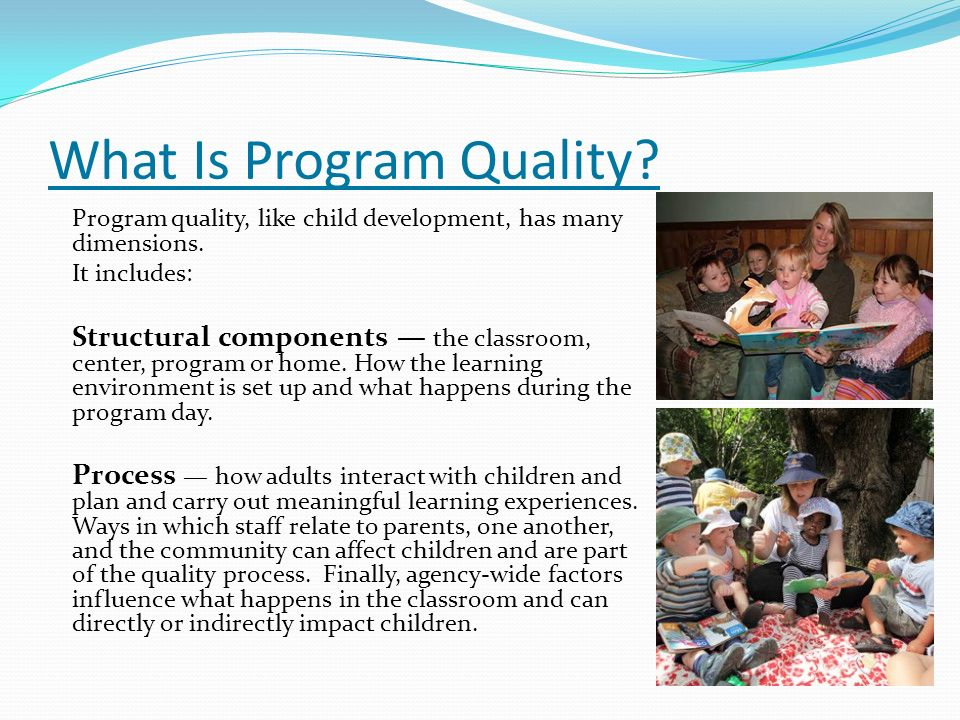 What Is Program Quality? Program quality, like child development, has many dimensions. It includes: Structural components the classroom, center, progr