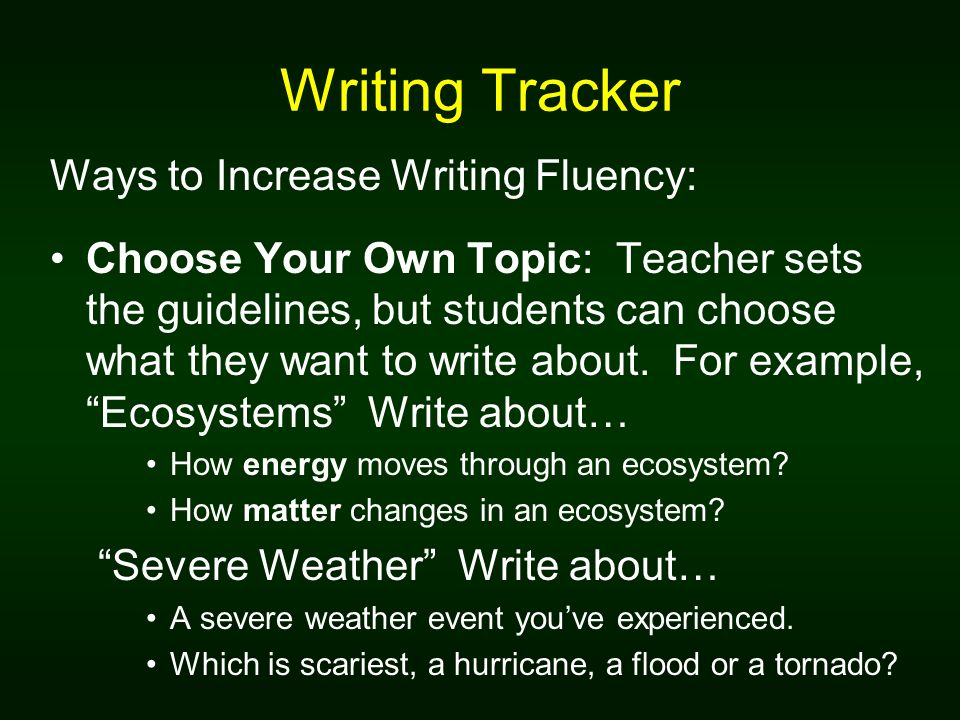 Writing Tracker Ways to Increase Writing Fluency: Choose Your Own Topic: Teacher sets the guidelines, but students can choose what they want to write about.