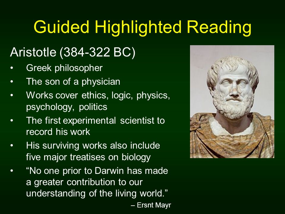 Guided Highlighted Reading Aristotle (384-322 BC) Greek philosopher The son of a physician Works cover ethics, logic, physics, psychology, politics The first experimental scientist to record his work His surviving works also include five major treatises on biology No one prior to Darwin has made a greater contribution to our understanding of the living world.