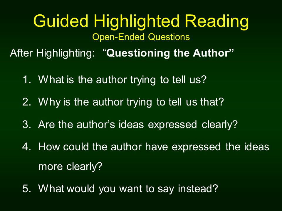 Guided Highlighted Reading Open-Ended Questions After Highlighting: Questioning the Author 1.What is the author trying to tell us? 2.Why is the author