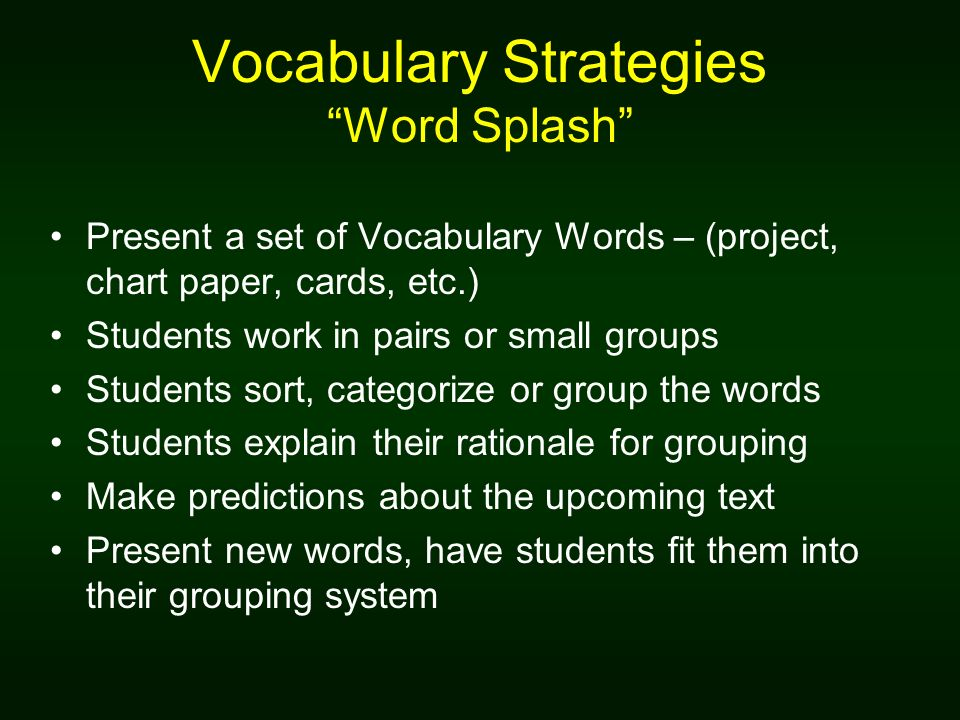 Vocabulary Strategies Word Splash Present a set of Vocabulary Words – (project, chart paper, cards, etc.) Students work in pairs or small groups Students sort, categorize or group the words Students explain their rationale for grouping Make predictions about the upcoming text Present new words, have students fit them into their grouping system
