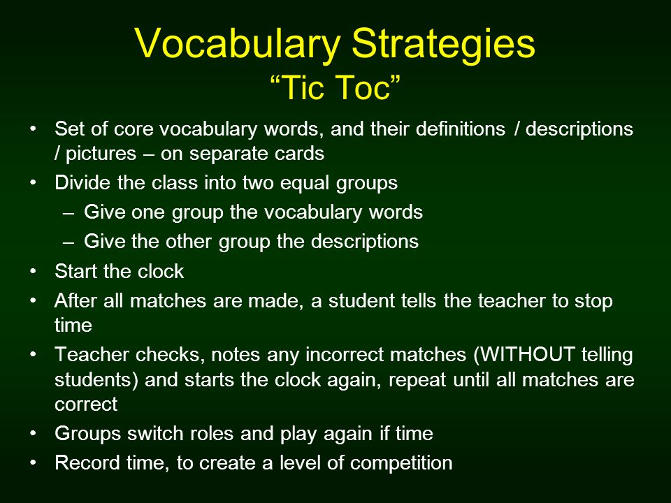 Vocabulary Strategies Tic Toc Set of core vocabulary words, and their definitions / descriptions / pictures – on separate cards Divide the class into two equal groups –Give one group the vocabulary words –Give the other group the descriptions Start the clock After all matches are made, a student tells the teacher to stop time Teacher checks, notes any incorrect matches (WITHOUT telling students) and starts the clock again, repeat until all matches are correct Groups switch roles and play again if time Record time, to create a level of competition