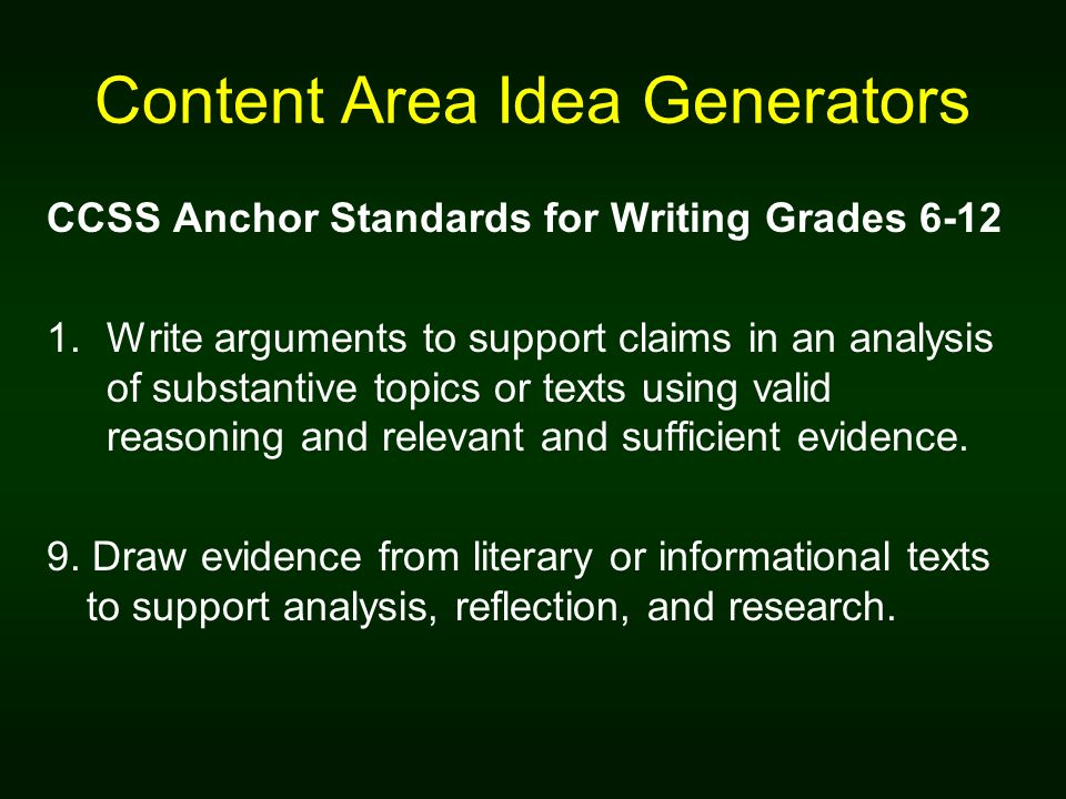Content Area Idea Generators CCSS Anchor Standards for Writing Grades Write arguments to support claims in an analysis of substantive topics or texts using valid reasoning and relevant and sufficient evidence.